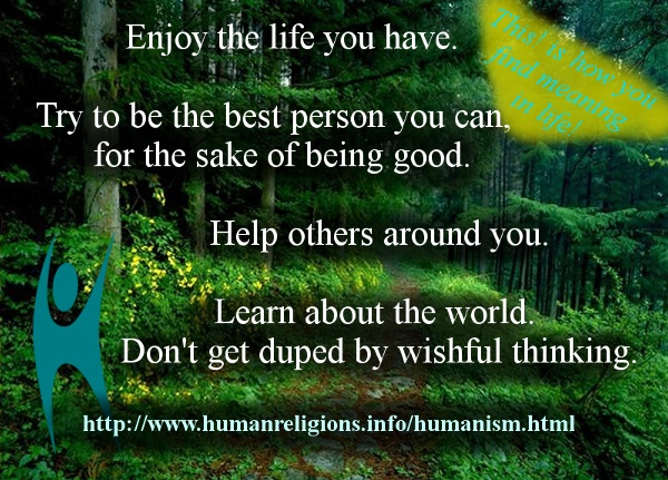 Enjoy the life you have. Try to be the best person you can, for the sake of being good. Help others around you. Learn about the world. Don't get duped by wishful thinking. Humanism!