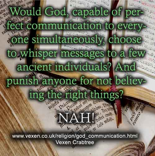 God can communicate perfectly and wouldn't use ancient books and religions to spread truth, then punish people for not believing the right things.